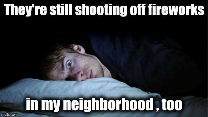Night Terror | They're still shooting off fireworks in my neighborhood , too | image tagged in night terror | made w/ Imgflip meme maker
