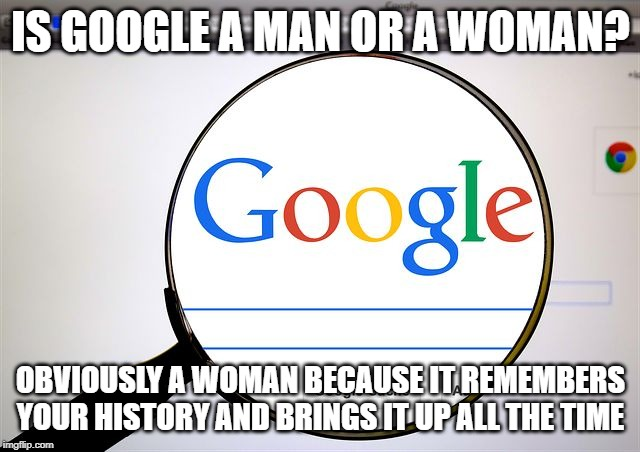 Google search | IS GOOGLE A MAN OR A WOMAN? OBVIOUSLY A WOMAN BECAUSE IT REMEMBERS YOUR HISTORY AND BRINGS IT UP ALL THE TIME | image tagged in google search | made w/ Imgflip meme maker