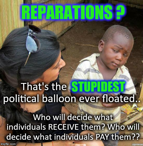Reparations are a stupid idea.. Who decides who RECEIVES and who PAYS? | REPARATIONS ? Who will decide what individuals RECEIVE them? Who will decide what individuals PAY them?? That's the  STUPIDEST political bal | image tagged in black kid,reparations,political balloon,politics | made w/ Imgflip meme maker