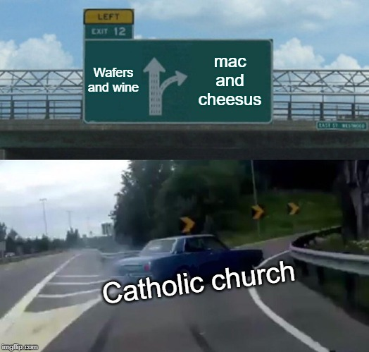 Left Exit 12 Off Ramp Meme | Wafers and wine mac and cheesus Catholic church | image tagged in memes,left exit 12 off ramp | made w/ Imgflip meme maker