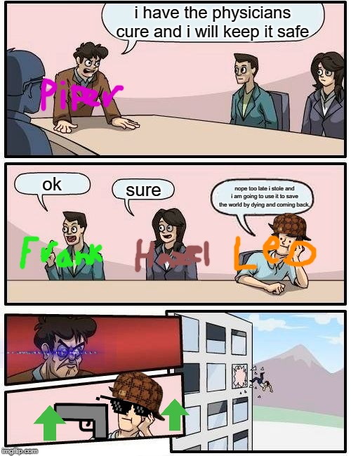 Boardroom Meeting Suggestion | i have the physicians cure and i will keep it safe ok sure nope too late i stole and i am going to use it to save the world by dying and com | image tagged in memes,boardroom meeting suggestion | made w/ Imgflip meme maker
