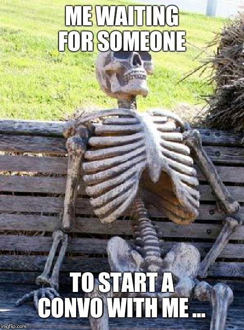 Waiting Skeleton | ME WAITING FOR SOMEONE TO START A CONVO WITH ME ... | image tagged in memes,waiting skeleton | made w/ Imgflip meme maker