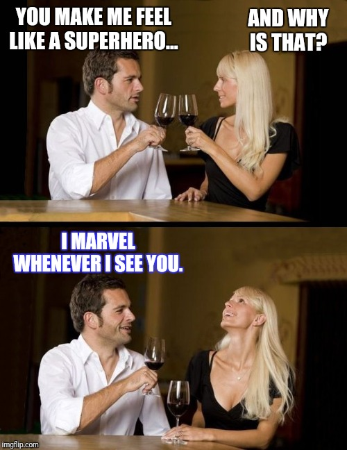 couple drinking |  YOU MAKE ME FEEL LIKE A SUPERHERO... AND WHY IS THAT? I MARVEL WHENEVER I SEE YOU. | image tagged in couple drinking | made w/ Imgflip meme maker