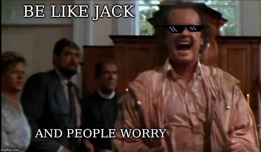 Be like jack | BE LIKE JACK AND PEOPLE WORRY | image tagged in jack nicholson,people worry | made w/ Imgflip meme maker