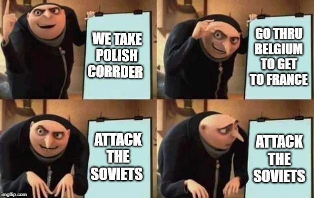 Gru's Plan |  WE TAKE POLISH CORRDER; GO THRU BELGIUM TO GET TO FRANCE; ATTACK THE SOVIETS; ATTACK THE SOVIETS | image tagged in gru's plan | made w/ Imgflip meme maker