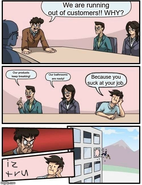 Boardroom Meeting Suggestion Meme | We are running out of customers!! WHY? Our products keep breaking! Our bathrooms are nasty! Because you suck at your job. | image tagged in memes,boardroom meeting suggestion | made w/ Imgflip meme maker