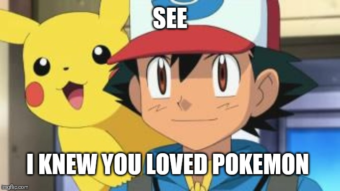 Ash ketchum | SEE I KNEW YOU LOVED POKEMON | image tagged in ash ketchum | made w/ Imgflip meme maker