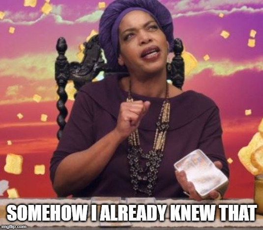Miss Cleo | SOMEHOW I ALREADY KNEW THAT | image tagged in miss cleo | made w/ Imgflip meme maker