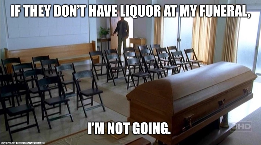Liquor at my funeral | IF THEY DON'T HAVE LIQUOR AT MY FUNERAL, I'M NOT GOING. | image tagged in funeral,liquor,stubborn,funny,hard choice to make | made w/ Imgflip meme maker