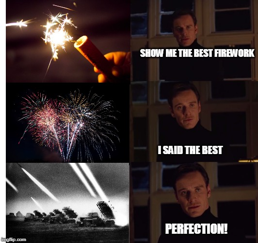 perfection | SHOW ME THE BEST FIREWORK I SAID THE BEST PERFECTION! | image tagged in perfection | made w/ Imgflip meme maker