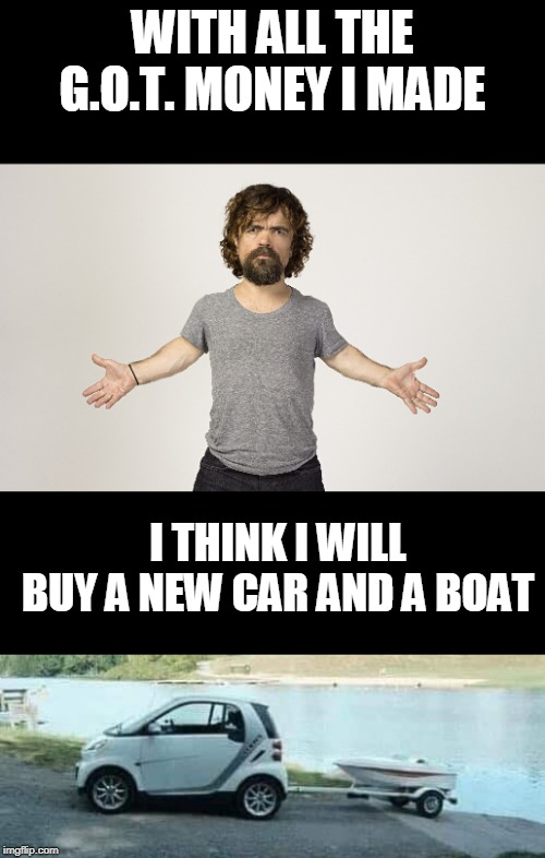 Peter Dinklage |  WITH ALL THE G.O.T. MONEY I MADE; I THINK I WILL BUY A NEW CAR AND A BOAT | image tagged in peter dinklage,game of thrones,cars,boat | made w/ Imgflip meme maker