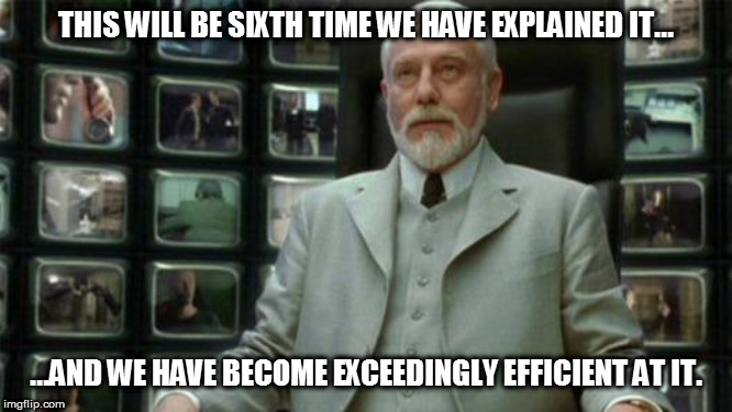 Architect Matrix | THIS WILL BE SIXTH TIME WE HAVE EXPLAINED IT... ...AND WE HAVE BECOME EXCEEDINGLY EFFICIENT AT IT. | image tagged in architect matrix | made w/ Imgflip meme maker