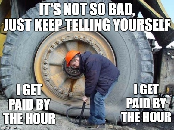 Seems legit. | IT'S NOT SO BAD, JUST KEEP TELLING YOURSELF I GET PAID BY THE HOUR I GET PAID BY THE HOUR | image tagged in work,random,tires,hard work | made w/ Imgflip meme maker