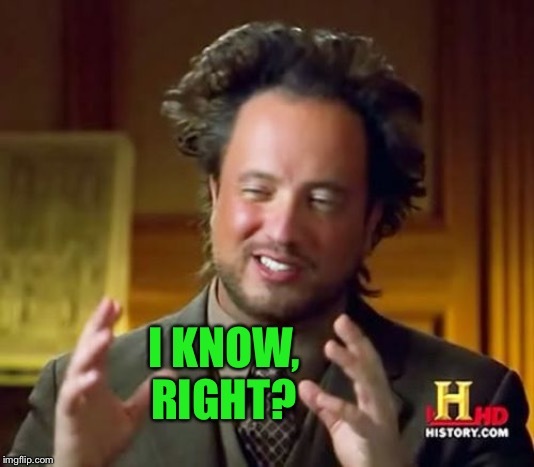 Ancient Aliens Meme | I KNOW, RIGHT? | image tagged in memes,ancient aliens | made w/ Imgflip meme maker