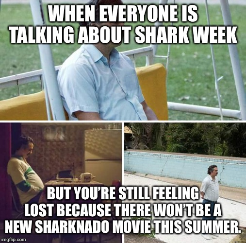 sad pablo escobar | WHEN EVERYONE IS TALKING ABOUT SHARK WEEK BUT YOU'RE STILL FEELING LOST BECAUSE THERE WON'T BE A NEW SHARKNADO MOVIE THIS SUMMER. | image tagged in sad pablo escobar | made w/ Imgflip meme maker
