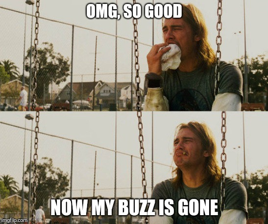First World Stoner Problems | OMG, SO GOOD NOW MY BUZZ IS GONE | image tagged in memes,first world stoner problems,munchies,stoner,too damn high,buzzkiller | made w/ Imgflip meme maker