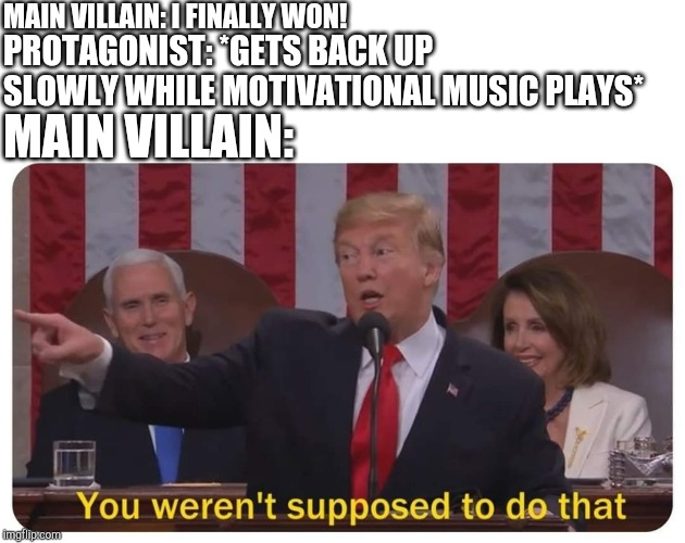 You weren't supposed to do that | MAIN VILLAIN: I FINALLY WON! PROTAGONIST: *GETS BACK UP SLOWLY WHILE MOTIVATIONAL MUSIC PLAYS* MAIN VILLAIN: | image tagged in you weren't supposed to do that | made w/ Imgflip meme maker