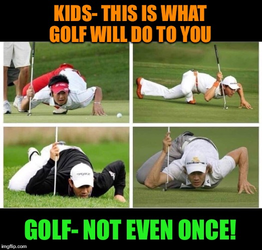 Just say no to Golf | KIDS- THIS IS WHAT GOLF WILL DO TO YOU GOLF- NOT EVEN ONCE! | image tagged in golf,bad,kids,just say no,funny memes | made w/ Imgflip meme maker