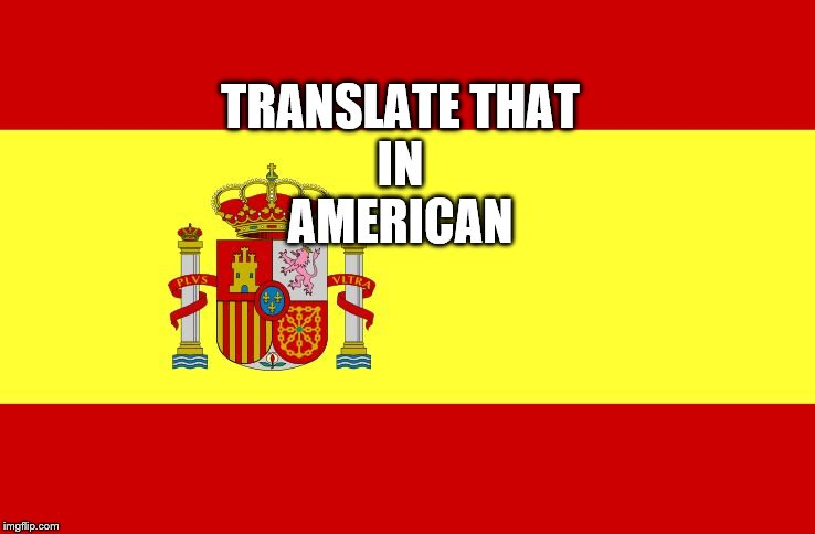 TRANSLATE THAT   IN    AMERICAN | image tagged in spain | made w/ Imgflip meme maker