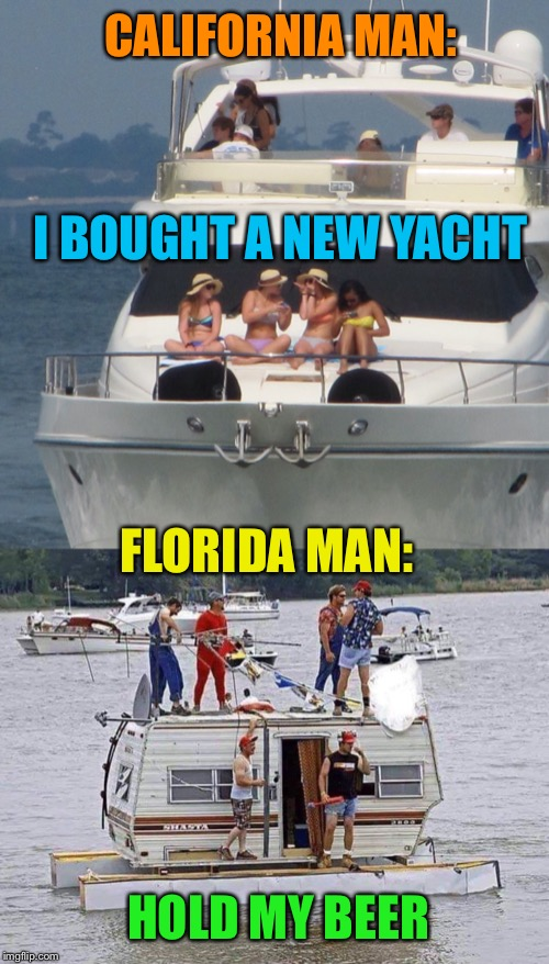 Redneck Yacht Club | CALIFORNIA MAN: HOLD MY BEER I BOUGHT A NEW YACHT FLORIDA MAN: | image tagged in florida man,redneck,yacht,trailer,funny memes | made w/ Imgflip meme maker