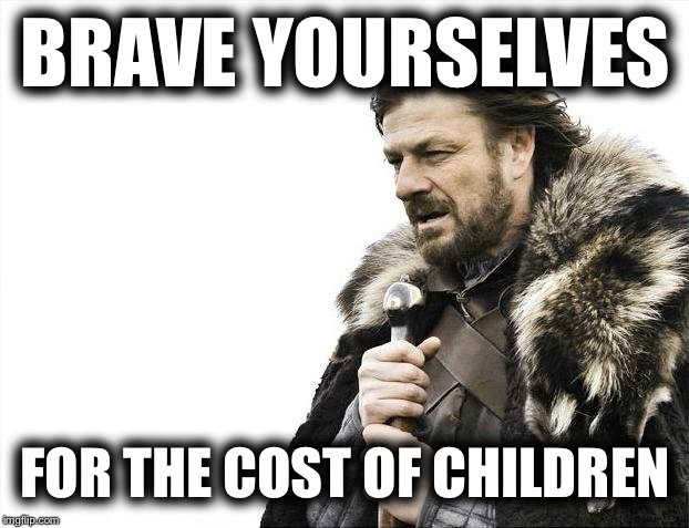 They gonna eat you alive.  Eat your wallet alive. | BRAVE YOURSELVES FOR THE COST OF CHILDREN | image tagged in memes,brace yourselves x is coming,money,face you make robert downey jr,bad luck brian,first world problems | made w/ Imgflip meme maker