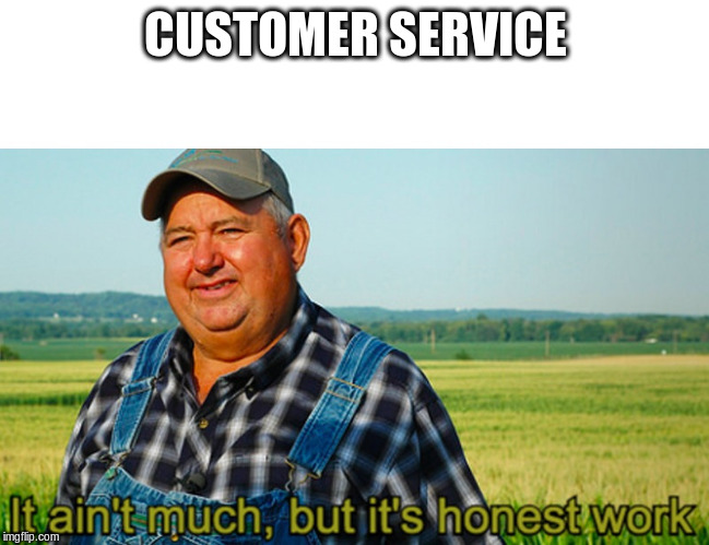 It ain't much, but it's honest work | CUSTOMER SERVICE | image tagged in it ain't much but it's honest work | made w/ Imgflip meme maker