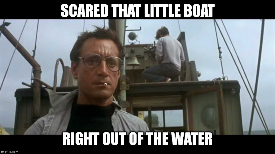 Jaws bigger boat | SCARED THAT LITTLE BOAT RIGHT OUT OF THE WATER | image tagged in jaws bigger boat | made w/ Imgflip meme maker