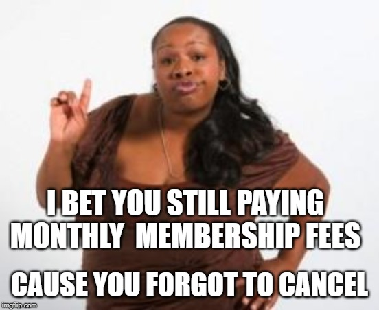 Angry Black Woman | I BET YOU STILL PAYING MONTHLY  MEMBERSHIP FEES CAUSE YOU FORGOT TO CANCEL | image tagged in angry black woman | made w/ Imgflip meme maker