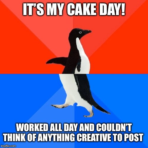 Socially Awesome Awkward Penguin |  IT'S MY CAKE DAY! WORKED ALL DAY AND COULDN'T THINK OF ANYTHING CREATIVE TO POST | image tagged in memes,socially awesome awkward penguin,AdviceAnimals | made w/ Imgflip meme maker