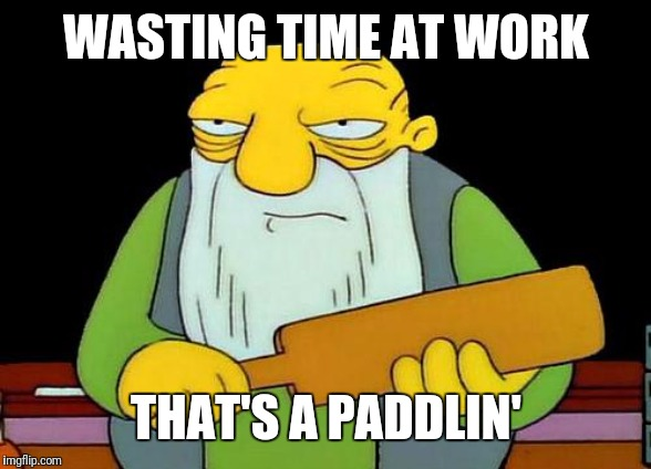 It's not a good idea to waste time at work |  WASTING TIME AT WORK; THAT'S A PADDLIN' | image tagged in memes,that's a paddlin' | made w/ Imgflip meme maker