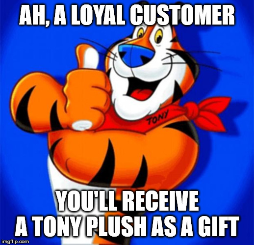 AH, A LOYAL CUSTOMER YOU'LL RECEIVE A TONY PLUSH AS A GIFT | image tagged in tony the tiger | made w/ Imgflip meme maker