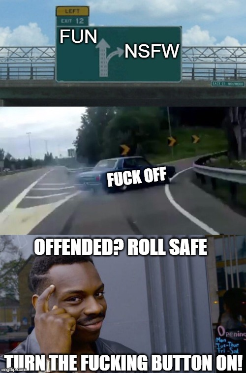 It's your option!! | FUN TURN THE F**KING BUTTON ON! NSFW F**K OFF OFFENDED? ROLL SAFE | image tagged in memes,roll safe think about it,left exit 12 off ramp,offended,fun,nsfw | made w/ Imgflip meme maker