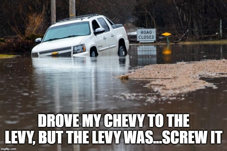 Chevy levy | DROVE MY CHEVY TO THE LEVY, BUT THE LEVY WAS...SCREW IT | image tagged in flood | made w/ Imgflip meme maker