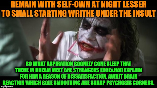 -Mission is simple, fresh image requiring. | REMAIN WITH SELF-OWN AT NIGHT LESSER TO SMALL STARTING WRITHE UNDER THE INSULT SO WHAT ASPIRATION SOONELY GONE SLEEP THAT THERE IN DREAM MEE | image tagged in memes,and everybody loses their minds,psycho,psychiatrist,psychic,recovery | made w/ Imgflip meme maker