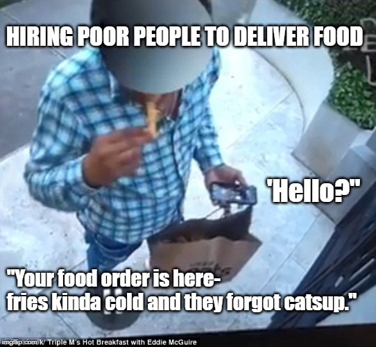 "Foods here | 'Hello?"" ""Your food order is here-  fries kinda cold and they forgot catsup."" HIRING POOR PEOPLE TO DELIVER FOOD 