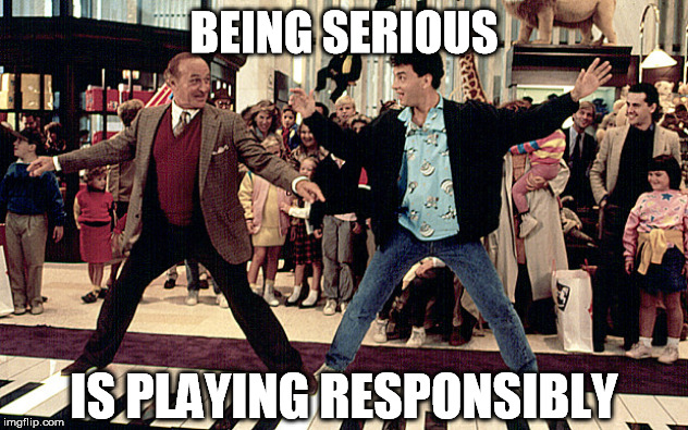 Playing responsibly | BEING SERIOUS IS PLAYING RESPONSIBLY | image tagged in play,serious,responsiblity | made w/ Imgflip meme maker