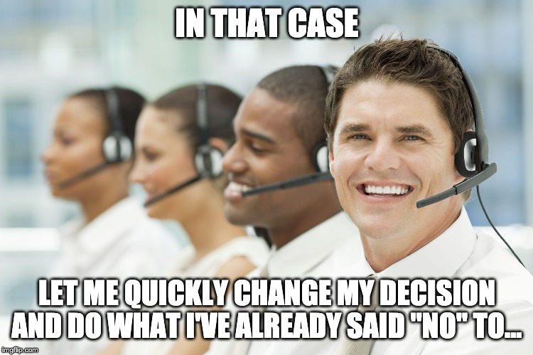 "IN THAT CASE LET ME QUICKLY CHANGE MY DECISION AND DO WHAT I'VE ALREADY SAID ""NO"" TO... 