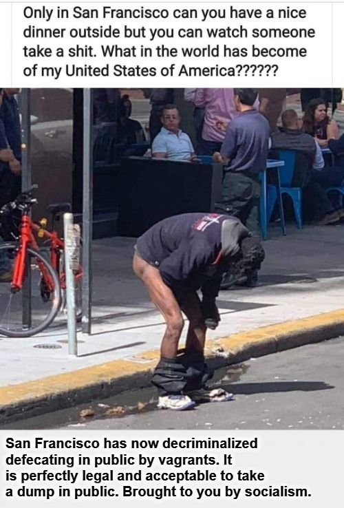 Welcome to San Francisco. Enjoy our sidewalk cafes! | image tagged in vagrants,public restrooms,democratic socialism,cultural marxism,shithole,san francisco | made w/ Imgflip meme maker