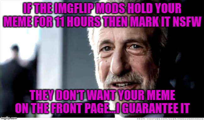 At that point, why feature it at all? | IF THE IMGFLIP MODS HOLD YOUR MEME FOR 11 HOURS THEN MARK IT NSFW THEY DON'T WANT YOUR MEME ON THE FRONT PAGE...I GUARANTEE IT | image tagged in memes,i guarantee it,censorship,funny,mod blocked,prudes | made w/ Imgflip meme maker