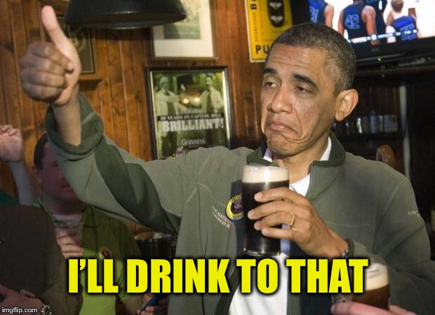 Obama beer | I'LL DRINK TO THAT | image tagged in obama beer | made w/ Imgflip meme maker