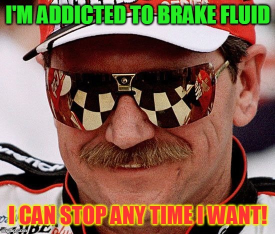 I'M ADDICTED TO BRAKE FLUID I CAN STOP ANY TIME I WANT! | image tagged in dale earnhardt | made w/ Imgflip meme maker