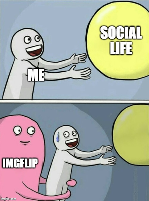 I Think I Got Sucked Back In Again | ME SOCIAL LIFE IMGFLIP | image tagged in memes,running away balloon,imgflip,olympianproduct,palpatine did nothing wrong | made w/ Imgflip meme maker
