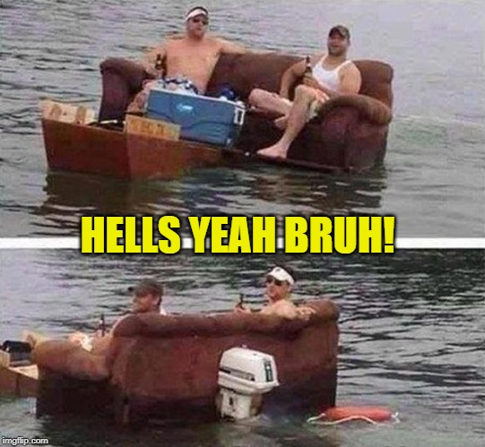 redneck boat | HELLS YEAH BRUH! | image tagged in redneck boat | made w/ Imgflip meme maker