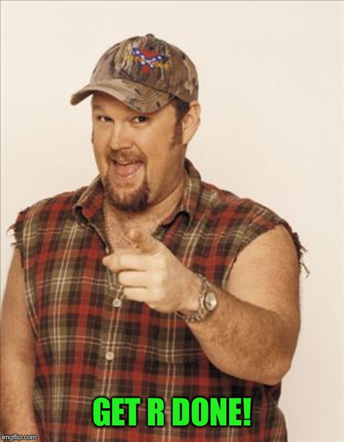 Larry The Cable Guy | GET R DONE! | image tagged in larry the cable guy | made w/ Imgflip meme maker