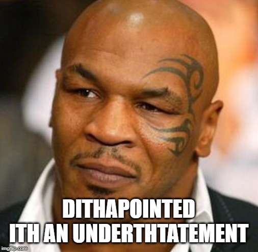 Disappointed Tyson Meme | DITHAPOINTED ITH AN UNDERTHTATEMENT | image tagged in memes,disappointed tyson | made w/ Imgflip meme maker