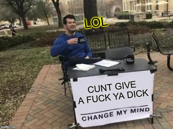 Change My Mind Meme | C**T GIVE A F**K YA DICK LOL | image tagged in memes,change my mind | made w/ Imgflip meme maker