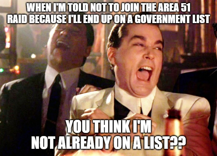 Good Fellas Hilarious | WHEN I'M TOLD NOT TO JOIN THE AREA 51 RAID BECAUSE I'LL END UP ON A GOVERNMENT LIST YOU THINK I'M NOT ALREADY ON A LIST?? | image tagged in memes,good fellas hilarious | made w/ Imgflip meme maker