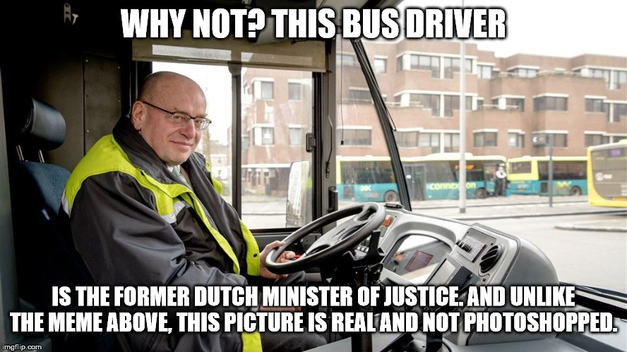 WHY NOT? THIS BUS DRIVER IS THE FORMER DUTCH MINISTER OF JUSTICE. AND UNLIKE THE MEME ABOVE, THIS PICTURE IS REAL AND NOT PHOTOSHOPPED. | made w/ Imgflip meme maker