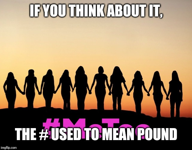 MeToo | IF YOU THINK ABOUT IT, THE # USED TO MEAN POUND | image tagged in metoo | made w/ Imgflip meme maker