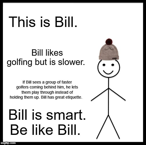 Be Like Bill |  This is Bill. Bill likes golfing but is slower. If Bill sees a group of faster golfers coming behind him, he lets them play through instead of holding them up. Bill has great etiquette. Bill is smart. Be like Bill. | image tagged in memes,be like bill | made w/ Imgflip meme maker